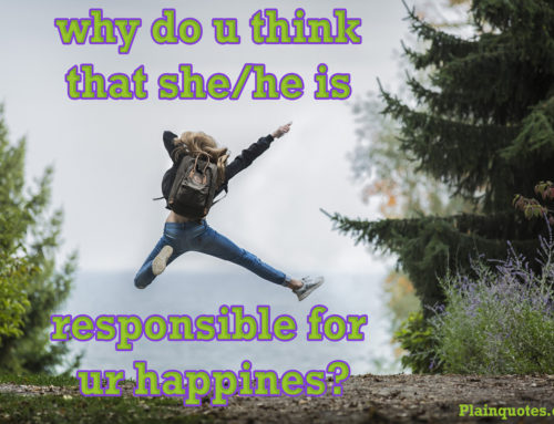 why do u think that she/he is responsible for ur happines?